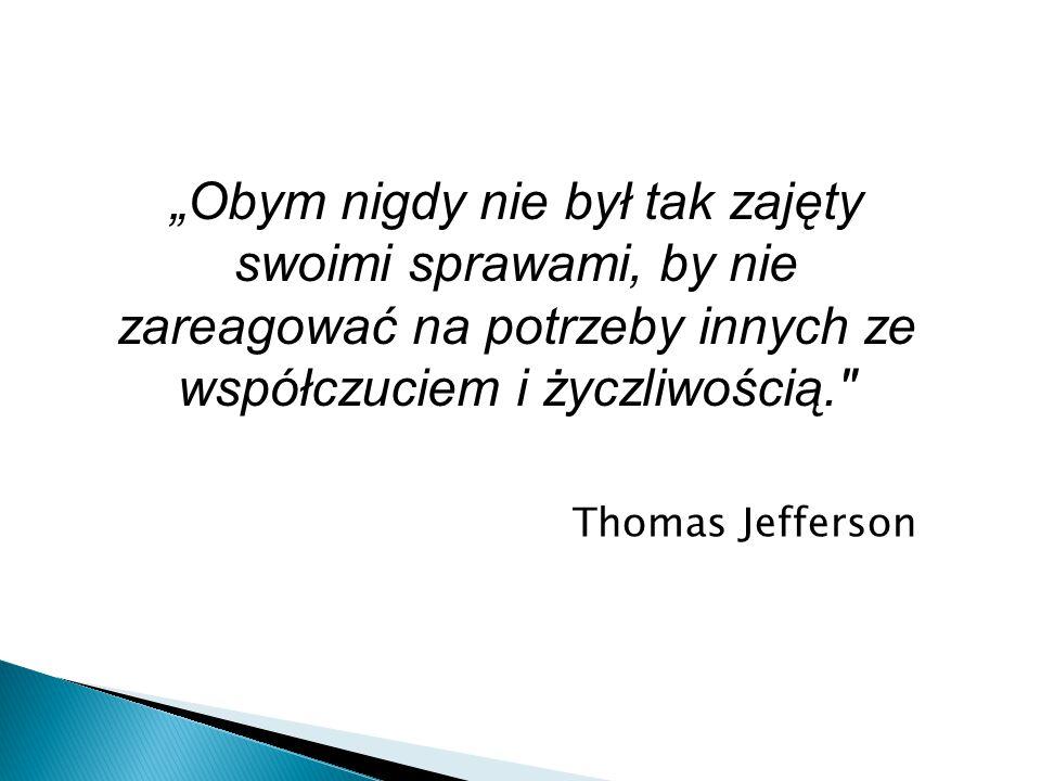 """""""Obym nigdy nie był tak zajęty swoimi sprawami, by nie zareagować na potrzeby innych ze współczuciem i życzliwością. Thomas Jefferson"""