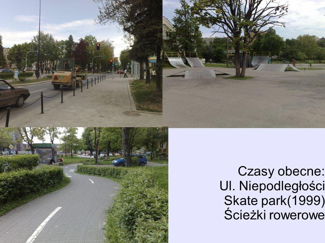 Czasy obecne: Ul. Niepodległości Skate park(1999) Ścieżki rowerowe