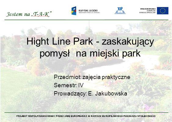 Hight Line Park - zaskakujący pomysł na miejski park Przedmiot: zajęcia praktyczne Semestr: IV Prowadzący: E.