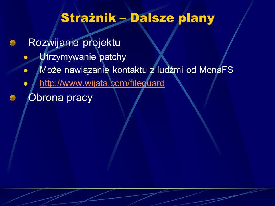 Strażnik – Dalsze plany Rozwijanie projektu Utrzymywanie patchy Może nawiązanie kontaktu z ludźmi od MonaFS http://www.wijata.com/fileguard Obrona pracy