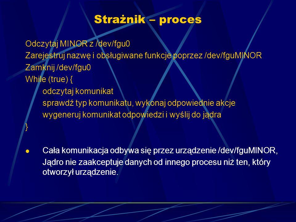 Strażnik – proces Odczytaj MINOR z /dev/fgu0 Zarejestruj nazwę i obsługiwane funkcje poprzez /dev/fguMINOR Zamknij /dev/fgu0 While (true) { odczytaj komunikat sprawdź typ komunikatu, wykonaj odpowiednie akcje wygeneruj komunikat odpowiedzi i wyślij do jądra } Cała komunikacja odbywa się przez urządzenie /dev/fguMINOR, Jądro nie zaakceptuje danych od innego procesu niż ten, który otworzył urządzenie.