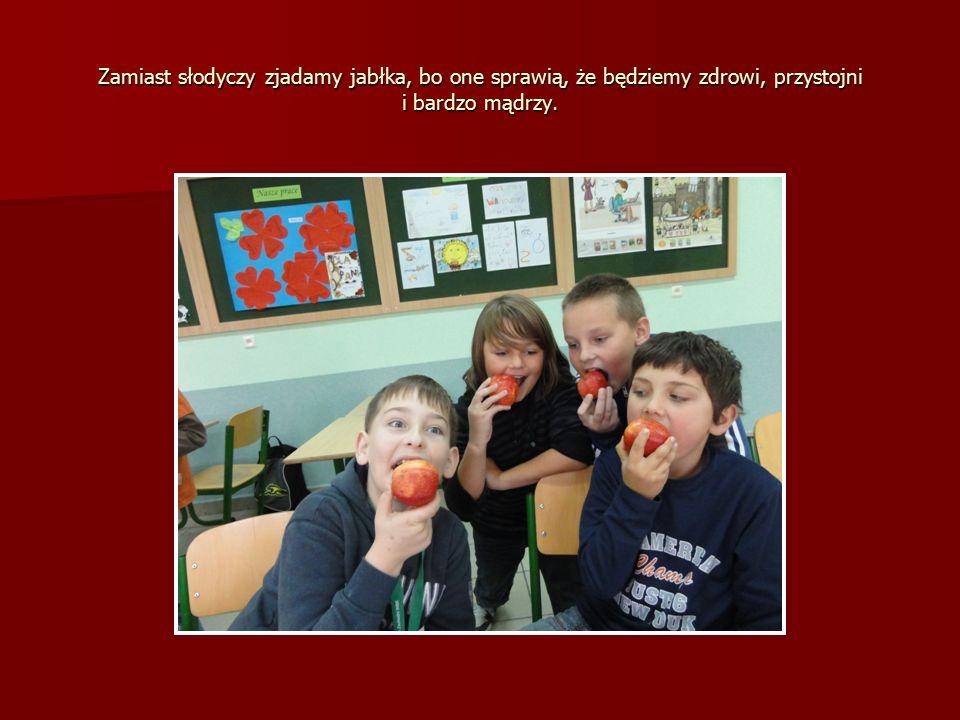 Zamiast słodyczy zjadamy jabłka, bo one sprawią, że będziemy zdrowi, przystojni i bardzo mądrzy.