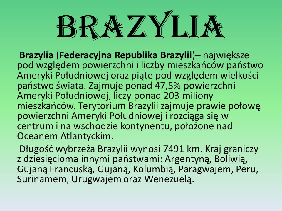 Brazylia (Federacyjna Republika Brazylii)– największe pod względem powierzchni i liczby mieszkańców państwo Ameryki Południowej oraz piąte pod względem wielkości państwo świata.