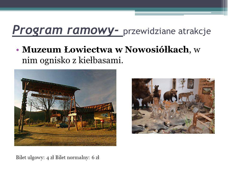 Program ramowy- przewidziane atrakcje Muzeum Łowiectwa w Nowosiółkach, w nim ognisko z kiełbasami. Bilet ulgowy: 4 zł Bilet normalny: 6 zł