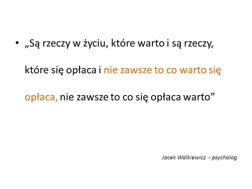 """""""Są rzeczy w życiu, które warto i są rzeczy, które się opłaca i nie zawsze to co warto się opłaca, nie zawsze to co się opłaca warto"""" Jacek Walkiewicz"""