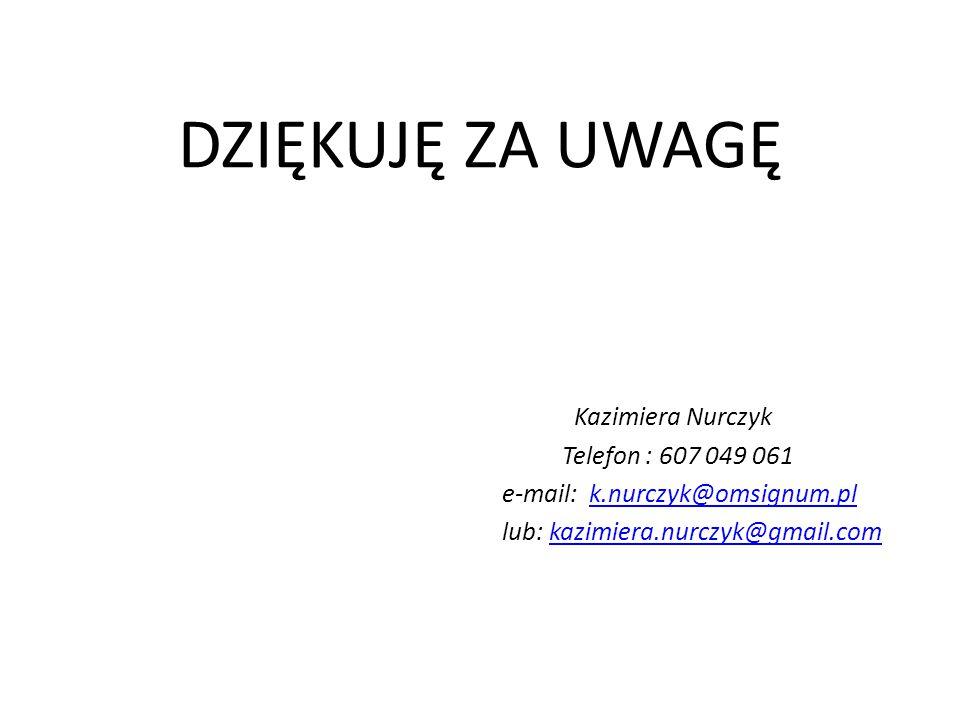 DZIĘKUJĘ ZA UWAGĘ Kazimiera Nurczyk Telefon : 607 049 061 e-mail: k.nurczyk@omsignum.plk.nurczyk@omsignum.pl lub: kazimiera.nurczyk@gmail.comkazimiera
