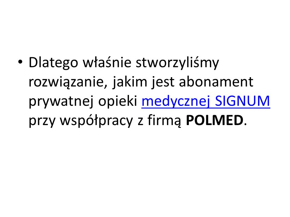 Dlatego właśnie stworzyliśmy rozwiązanie, jakim jest abonament prywatnej opieki medycznej SIGNUM przy współpracy z firmą POLMED.medycznej SIGNUM