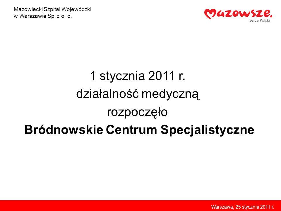 1 stycznia 2011 r. działalność medyczną rozpoczęło Bródnowskie Centrum Specjalistyczne Mazowiecki Szpital Wojewódzki w Warszawie Sp. z o. o. Warszawa,