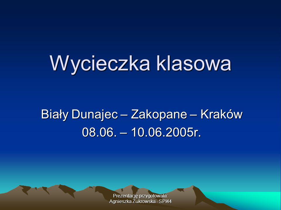 Prezentację przygotowała: Agnieszka Żukrowska - SPI44 Wycieczka klasowa Biały Dunajec – Zakopane – Kraków 08.06. – 10.06.2005r.