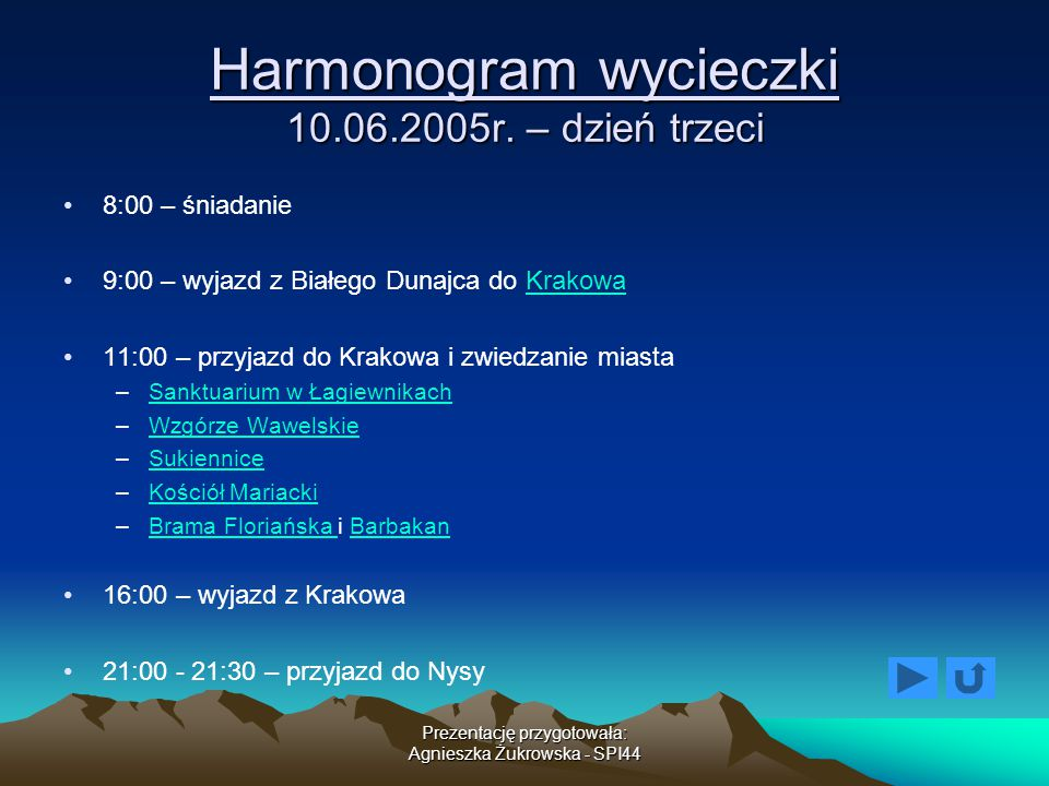 Prezentację przygotowała: Agnieszka Żukrowska - SPI44 Harmonogram wycieczki 10.06.2005r. – dzień trzeci 8:00 – śniadanie 9:00 – wyjazd z Białego Dunaj