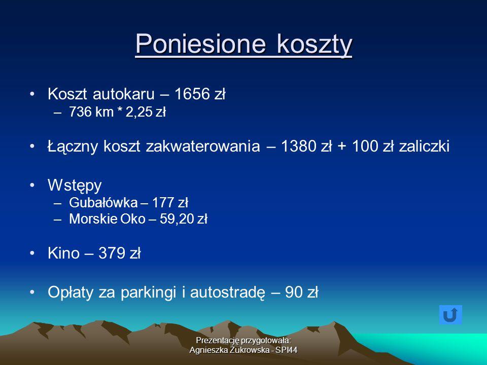 Prezentację przygotowała: Agnieszka Żukrowska - SPI44 Poniesione koszty Koszt autokaru – 1656 zł –736 km * 2,25 zł Łączny koszt zakwaterowania – 1380