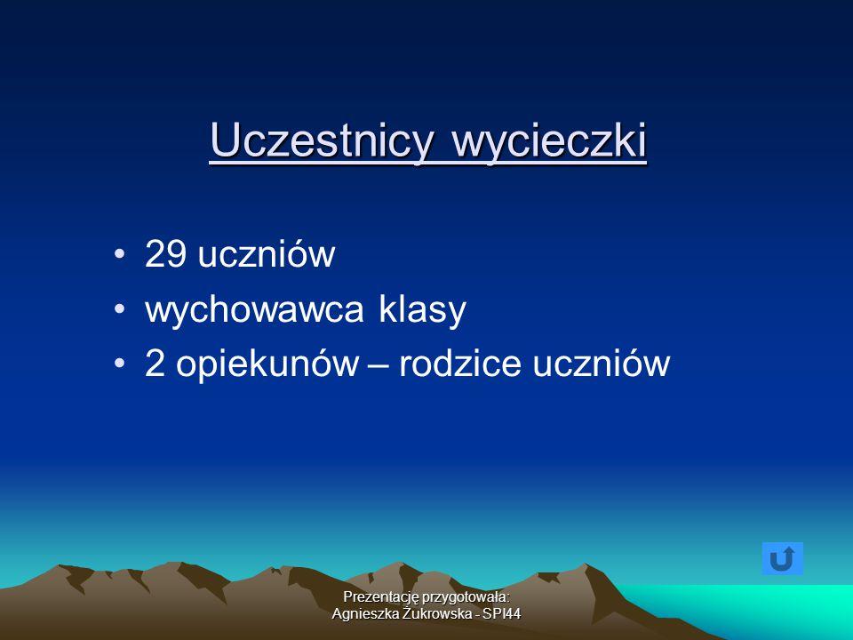 Prezentację przygotowała: Agnieszka Żukrowska - SPI44 Uczestnicy wycieczki 29 uczniów wychowawca klasy 2 opiekunów – rodzice uczniów