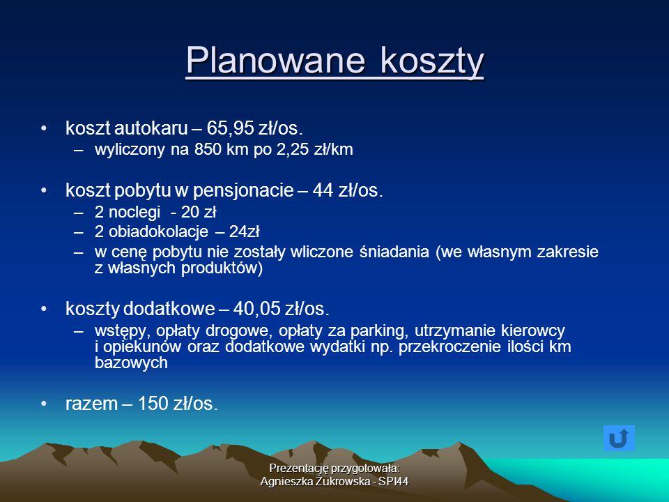Prezentację przygotowała: Agnieszka Żukrowska - SPI44 Planowane koszty koszt autokaru – 65,95 zł/os. –wyliczony na 850 km po 2,25 zł/km koszt pobytu w