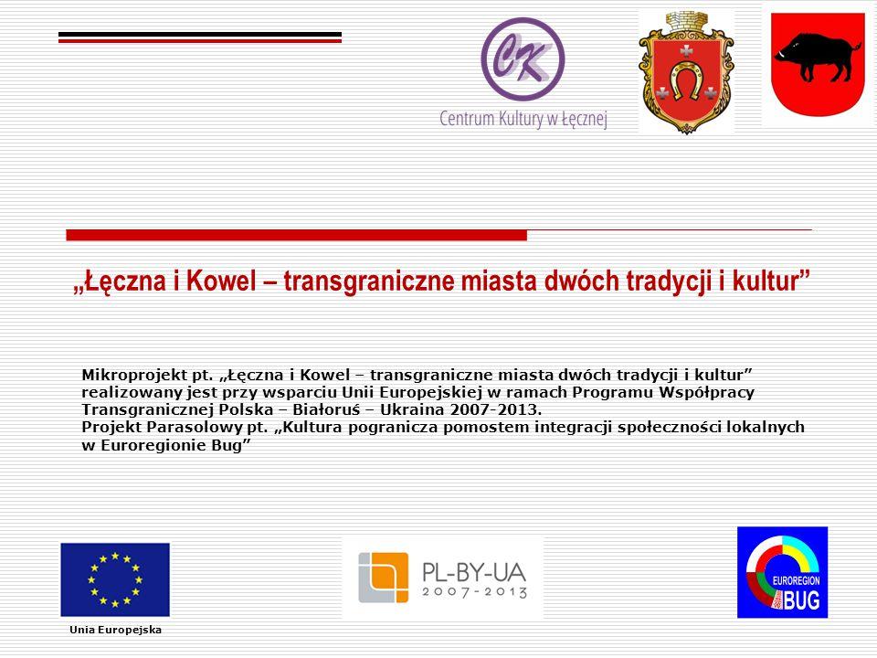 """""""Łęczna i Kowel – transgraniczne miasta dwóch tradycji i kultur Unia Europejska Mikroprojekt pt."""