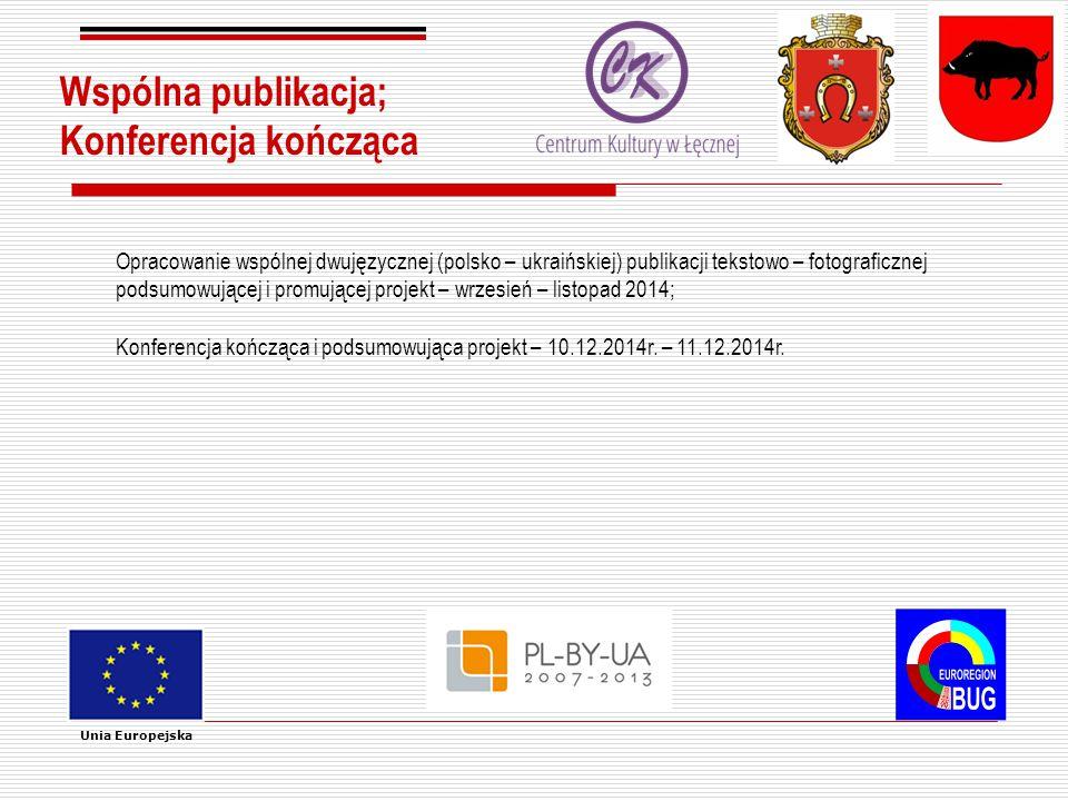 Wspólna publikacja; Konferencja kończąca Unia Europejska Opracowanie wspólnej dwujęzycznej (polsko – ukraińskiej) publikacji tekstowo – fotograficznej podsumowującej i promującej projekt – wrzesień – listopad 2014; Konferencja kończąca i podsumowująca projekt – 10.12.2014r.