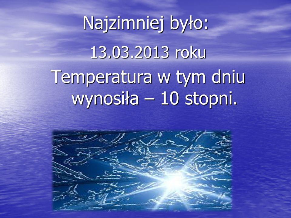 Najzimniej było: 13.03.2013 roku Temperatura w tym dniu wynosiła – 10 stopni.