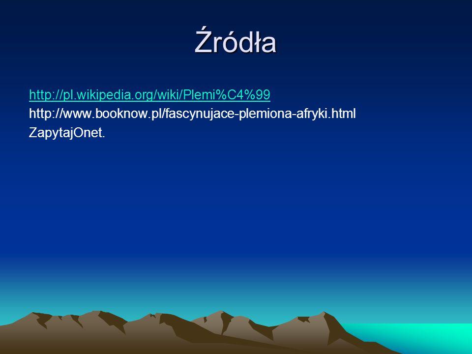 Źródła http://pl.wikipedia.org/wiki/Plemi%C4%99 http://www.booknow.pl/fascynujace-plemiona-afryki.html ZapytajOnet.