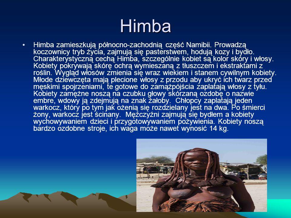 Himba Himba zamieszkują północno-zachodnią część Namibii. Prowadzą koczownicy tryb życia, zajmują się pasterstwem, hodują kozy i bydło. Charakterystyc