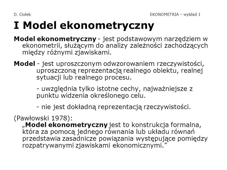 D. Ciołek EKONOMETRIA – wykład 1 I Model ekonometryczny Model ekonometryczny - jest podstawowym narzędziem w ekonometrii, służącym do analizy zależnoś