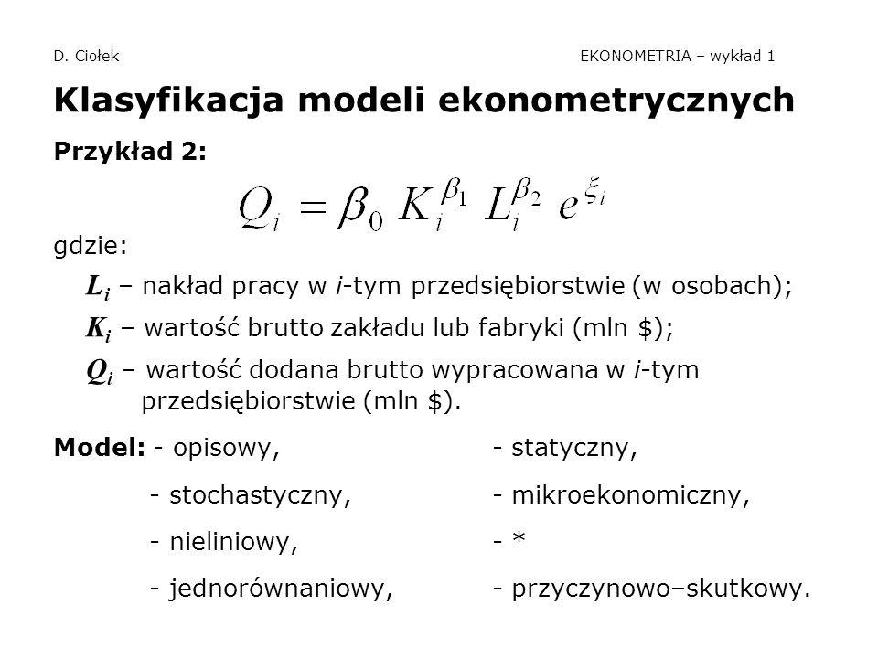 D. Ciołek EKONOMETRIA – wykład 1 Klasyfikacja modeli ekonometrycznych Przykład 2: gdzie: L i – nakład pracy w i-tym przedsiębiorstwie (w osobach); K i
