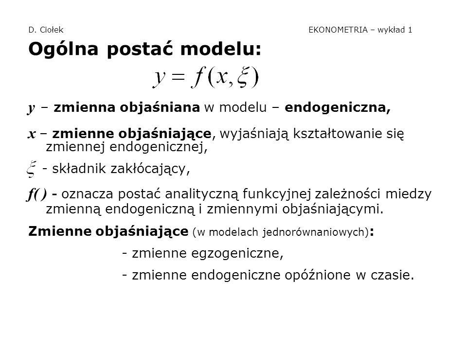 D. Ciołek EKONOMETRIA – wykład 1 Ogólna postać modelu: y – zmienna objaśniana w modelu – endogeniczna, x – zmienne objaśniające, wyjaśniają kształtowa