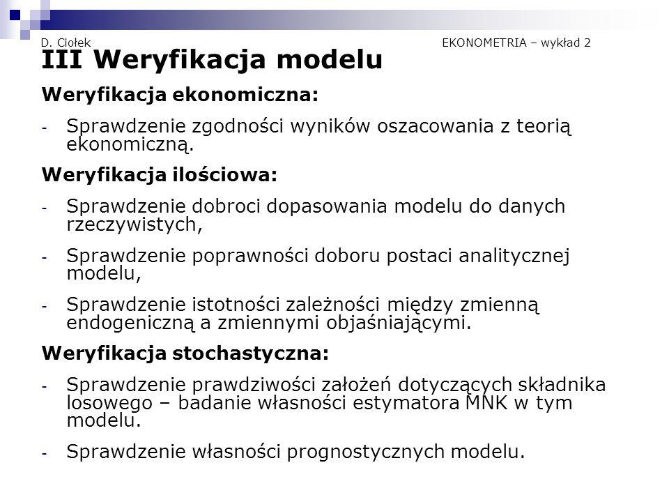 D. Ciołek EKONOMETRIA – wykład 2 III Weryfikacja modelu Weryfikacja ekonomiczna: - Sprawdzenie zgodności wyników oszacowania z teorią ekonomiczną. Wer