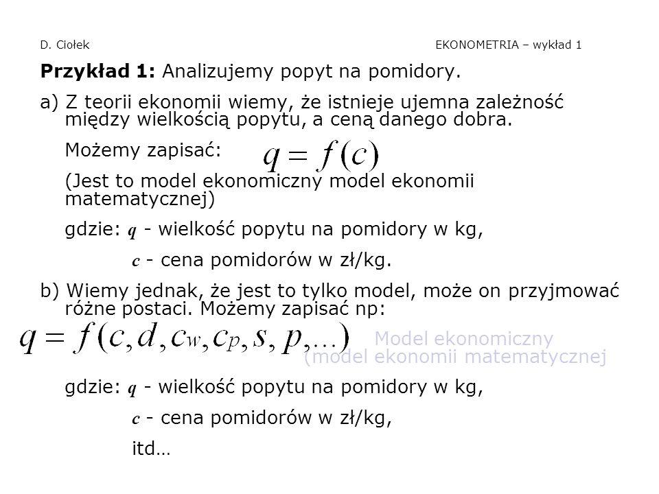 D. Ciołek EKONOMETRIA – wykład 1 Przykład 1: Analizujemy popyt na pomidory. a) Z teorii ekonomii wiemy, że istnieje ujemna zależność między wielkością