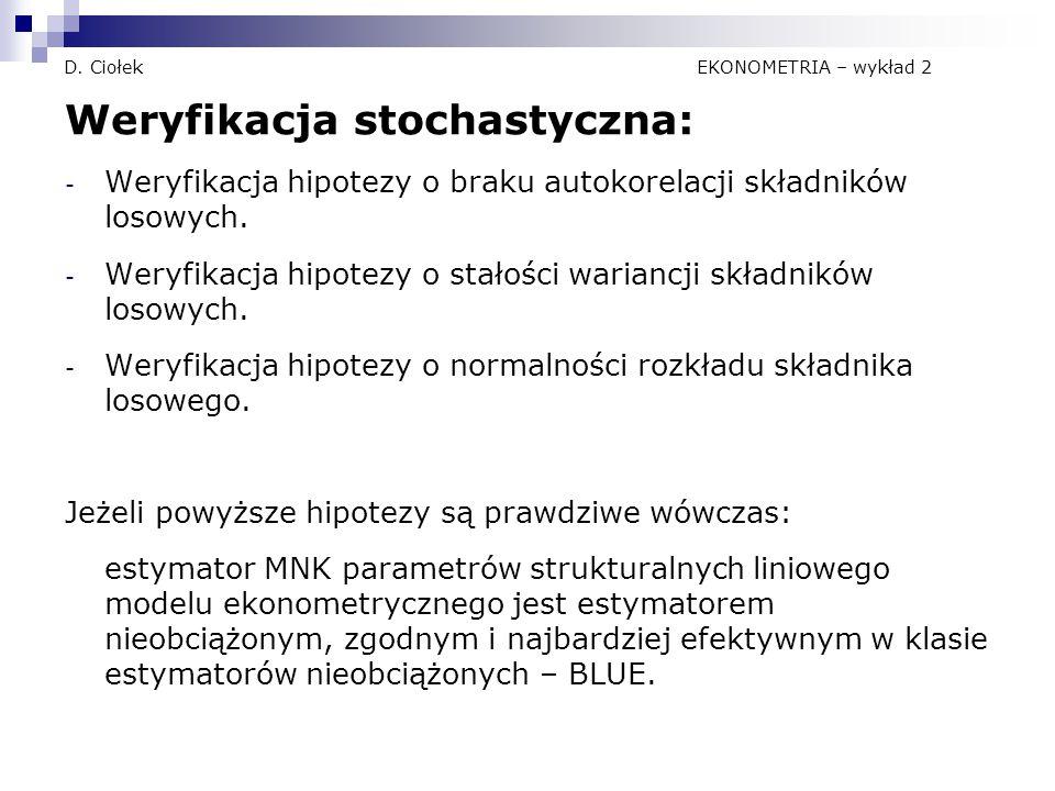 D. Ciołek EKONOMETRIA – wykład 2 Weryfikacja stochastyczna: - Weryfikacja hipotezy o braku autokorelacji składników losowych. - Weryfikacja hipotezy o