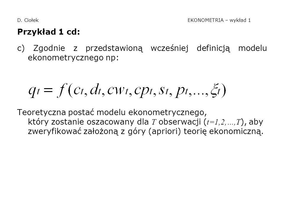 D. Ciołek EKONOMETRIA – wykład 1 Przykład 1 cd: c) Zgodnie z przedstawioną wcześniej definicją modelu ekonometrycznego np: Teoretyczna postać modelu e
