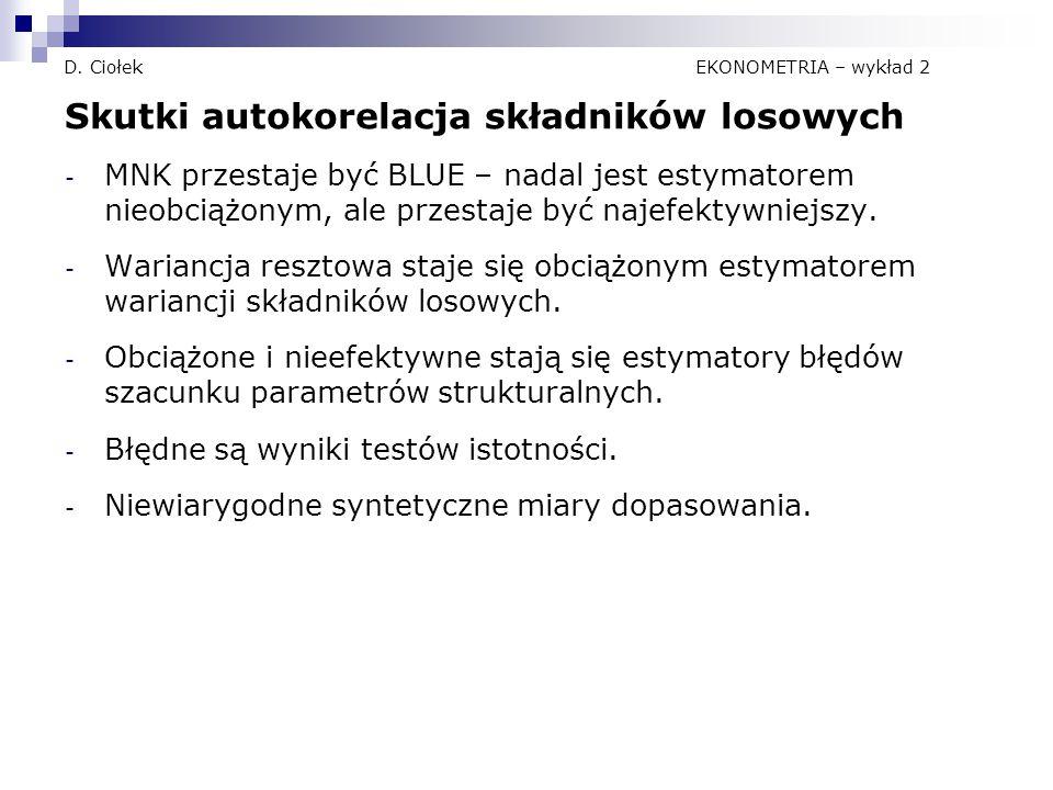 D. Ciołek EKONOMETRIA – wykład 2 Skutki autokorelacja składników losowych - MNK przestaje być BLUE – nadal jest estymatorem nieobciążonym, ale przesta