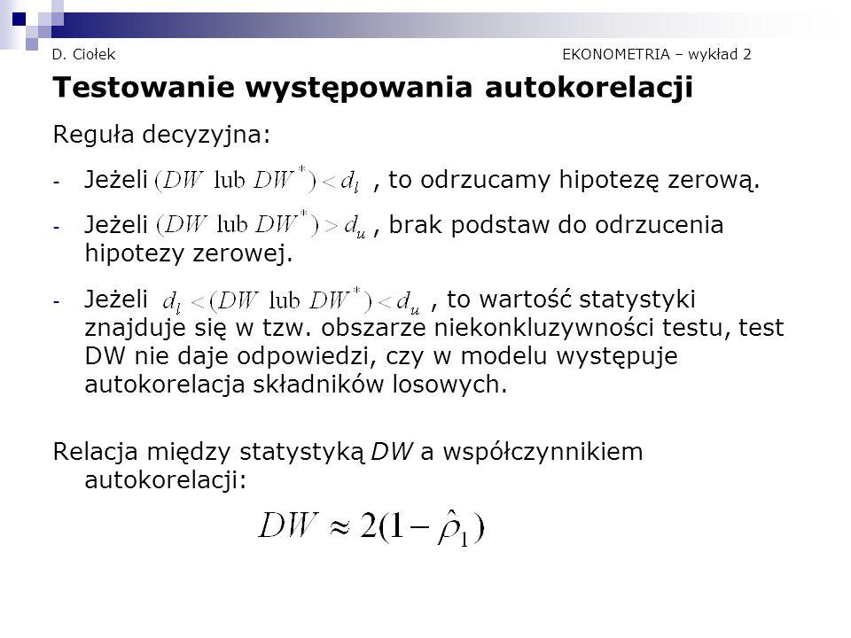 D. Ciołek EKONOMETRIA – wykład 2 Testowanie występowania autokorelacji Reguła decyzyjna: - Jeżeli, to odrzucamy hipotezę zerową. - Jeżeli, brak podsta