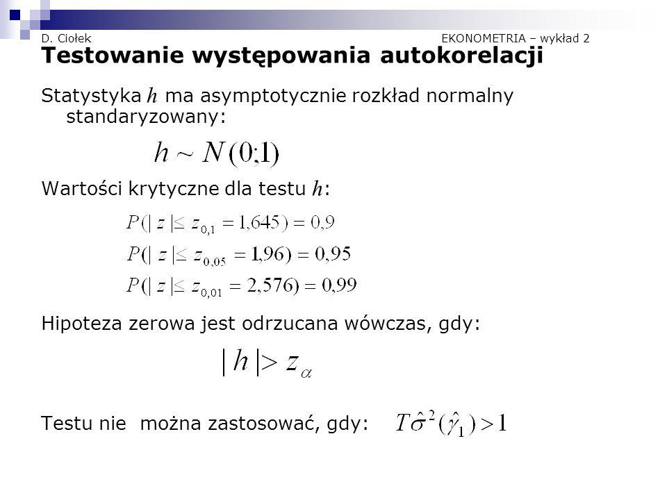 D. Ciołek EKONOMETRIA – wykład 2 Testowanie występowania autokorelacji Statystyka h ma asymptotycznie rozkład normalny standaryzowany: Wartości krytyc