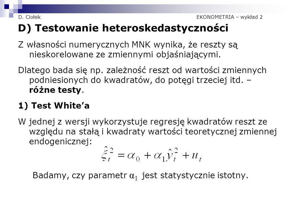 D. Ciołek EKONOMETRIA – wykład 2 D) Testowanie heteroskedastyczności Z własności numerycznych MNK wynika, że reszty są nieskorelowane ze zmiennymi obj