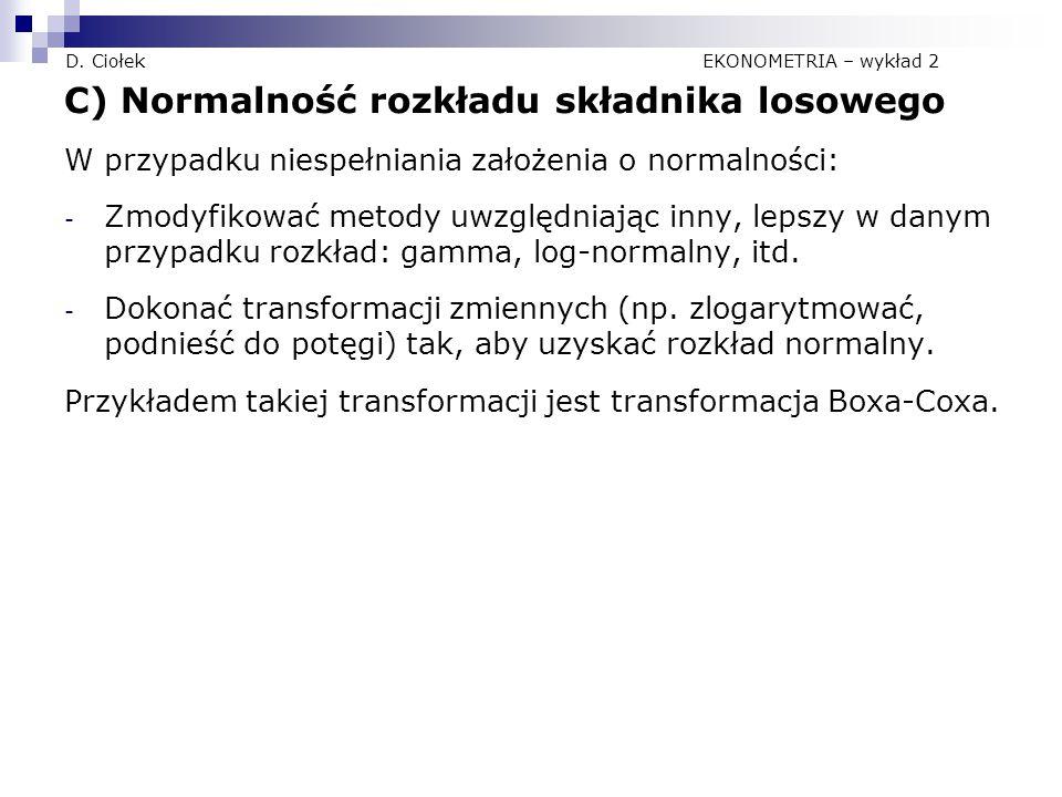 D. Ciołek EKONOMETRIA – wykład 2 C) Normalność rozkładu składnika losowego W przypadku niespełniania założenia o normalności: - Zmodyfikować metody uw