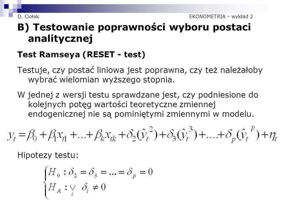 D. Ciołek EKONOMETRIA – wykład 2 B) Testowanie poprawności wyboru postaci analitycznej Test Ramseya (RESET - test) Testuje, czy postać liniowa jest po