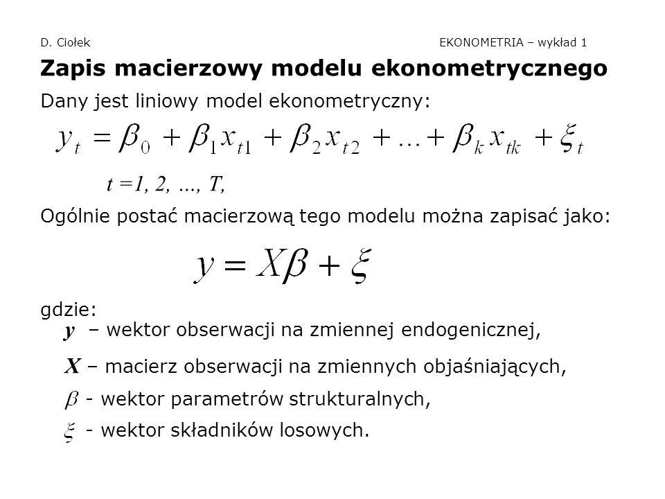 D. Ciołek EKONOMETRIA – wykład 1 Zapis macierzowy modelu ekonometrycznego Dany jest liniowy model ekonometryczny: t =1, 2, …, T, Ogólnie postać macier