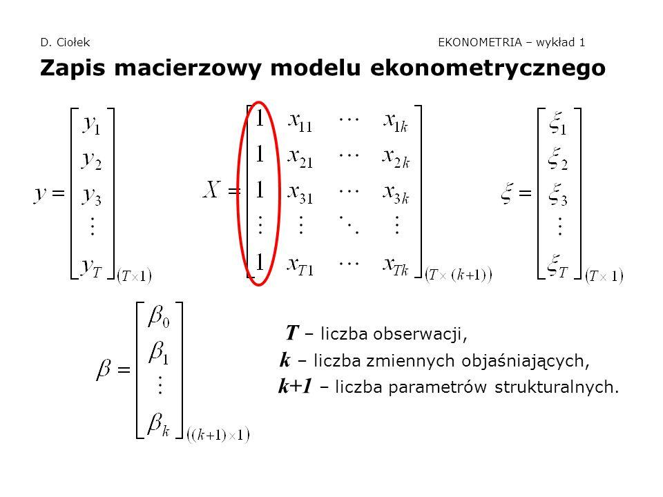 D. Ciołek EKONOMETRIA – wykład 1 Zapis macierzowy modelu ekonometrycznego T – liczba obserwacji, k – liczba zmiennych objaśniających, k+1 – liczba par