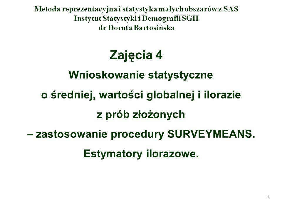 Struktura zajęć 1.Szacowane parametry populacji 2.Estymatory średniej dla różnych schematów losowania próby 3.Ilorazowe estymatory średniej 4.Estymatory wartości globalnej 5.Estymator ilorazu 6.Pośrednie metody oceny wariancji estymatorów 7.Procedura SURVEYMEANS 8.Przykład zastosowania procedury SURVEYMEANS 2