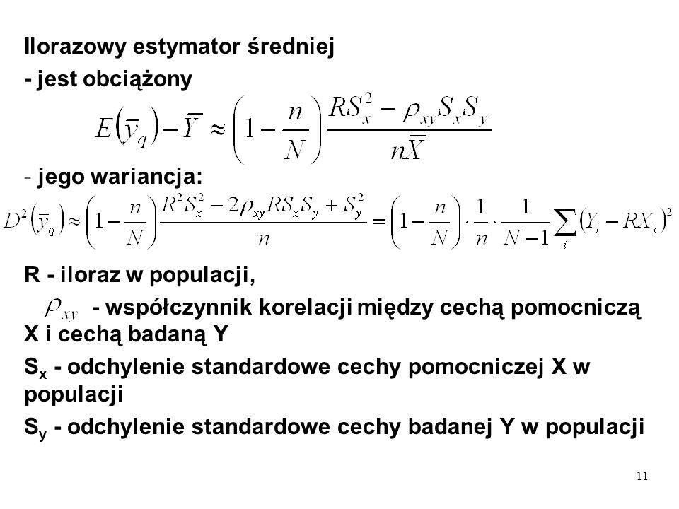 11 Ilorazowy estymator średniej - jest obciążony - jego wariancja: R - iloraz w populacji, - współczynnik korelacji między cechą pomocniczą X i cechą