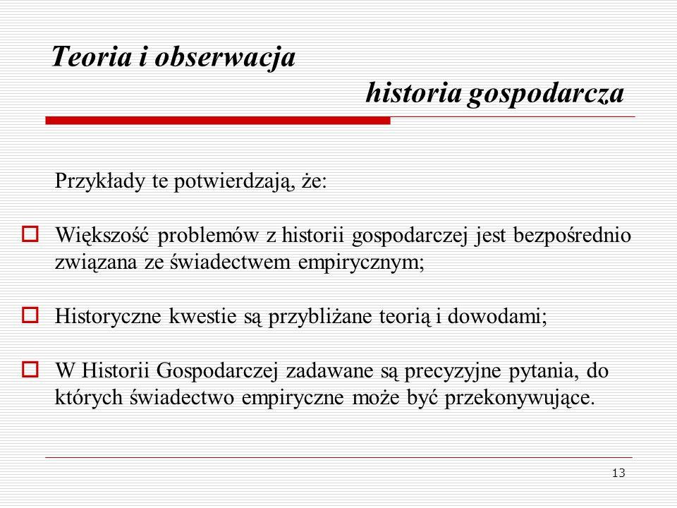 13 Teoria i obserwacja historia gospodarcza Przykłady te potwierdzają, że:  Większość problemów z historii gospodarczej jest bezpośrednio związana ze świadectwem empirycznym;  Historyczne kwestie są przybliżane teorią i dowodami;  W Historii Gospodarczej zadawane są precyzyjne pytania, do których świadectwo empiryczne może być przekonywujące.