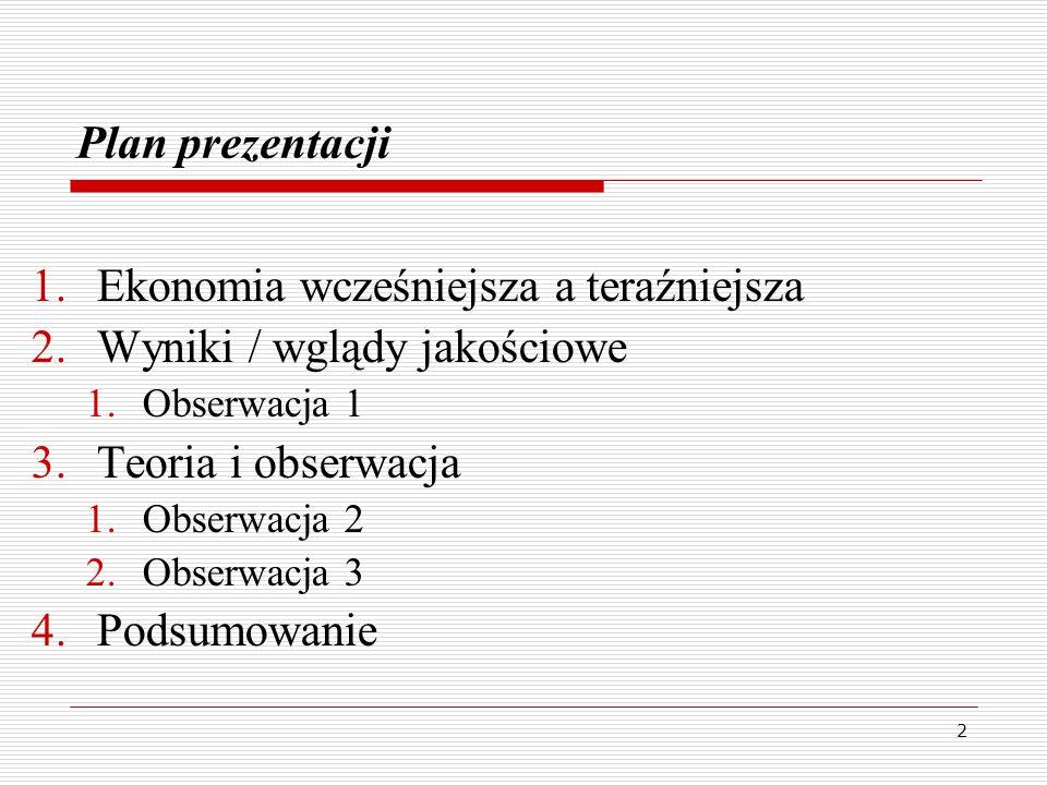 3 Plan prezentacji 1.Ekonomia wcześniejsza a teraźniejsza 2.Wyniki / wglądy jakościowe 1.Obserwacja 1 3.Teoria i obserwacja 1.Obserwacja 2 2.Obserwacja 3 4.Podsumowanie