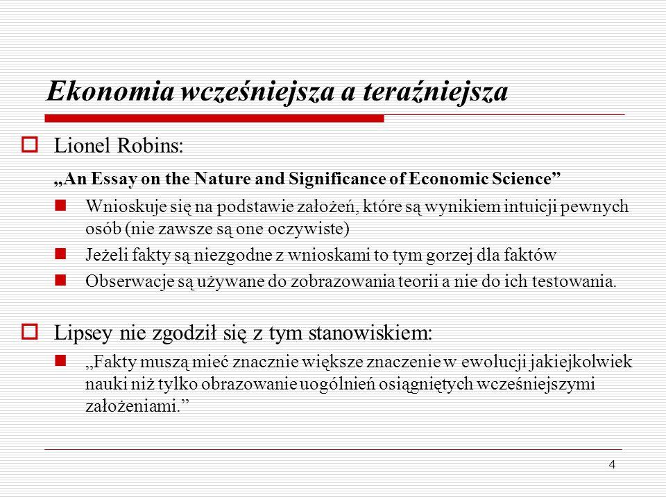 """4 Ekonomia wcześniejsza a teraźniejsza  Lionel Robins: """"An Essay on the Nature and Significance of Economic Science Wnioskuje się na podstawie założeń, które są wynikiem intuicji pewnych osób (nie zawsze są one oczywiste) Jeżeli fakty są niezgodne z wnioskami to tym gorzej dla faktów Obserwacje są używane do zobrazowania teorii a nie do ich testowania."""
