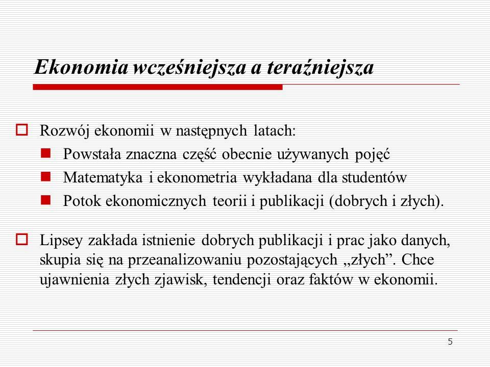 5 Ekonomia wcześniejsza a teraźniejsza  Rozwój ekonomii w następnych latach: Powstała znaczna część obecnie używanych pojęć Matematyka i ekonometria wykładana dla studentów Potok ekonomicznych teorii i publikacji (dobrych i złych).