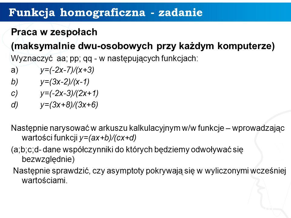 Funkcja homograficzna - zadanie 10 Praca w zespołach (maksymalnie dwu-osobowych przy każdym komputerze) Wyznaczyć aa; pp; qq - w następujących funkcjach: a)y=(-2x-7)/(x+3) b)y=(3x-2)/(x-1) c)y=(-2x-3)/(2x+1) d)y=(3x+8)/(3x+6) Następnie narysować w arkuszu kalkulacyjnym w/w funkcje – wprowadzając wartości funkcji y=(ax+b)/(cx+d) (a;b;c;d- dane współczynniki do których będziemy odwoływać się bezwzględnie) Następnie sprawdzić, czy asymptoty pokrywają się w wyliczonymi wcześniej wartościami.