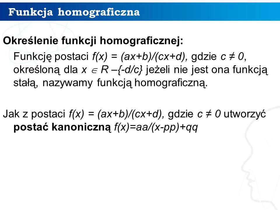 Funkcja homograficzna 7 Określenie funkcji homograficznej: Funkcję postaci f(x) = (ax+b)/(cx+d), gdzie c ≠ 0, określoną dla x  R –{-d/c} jeżeli nie jest ona funkcją stałą, nazywamy funkcją homograficzną.