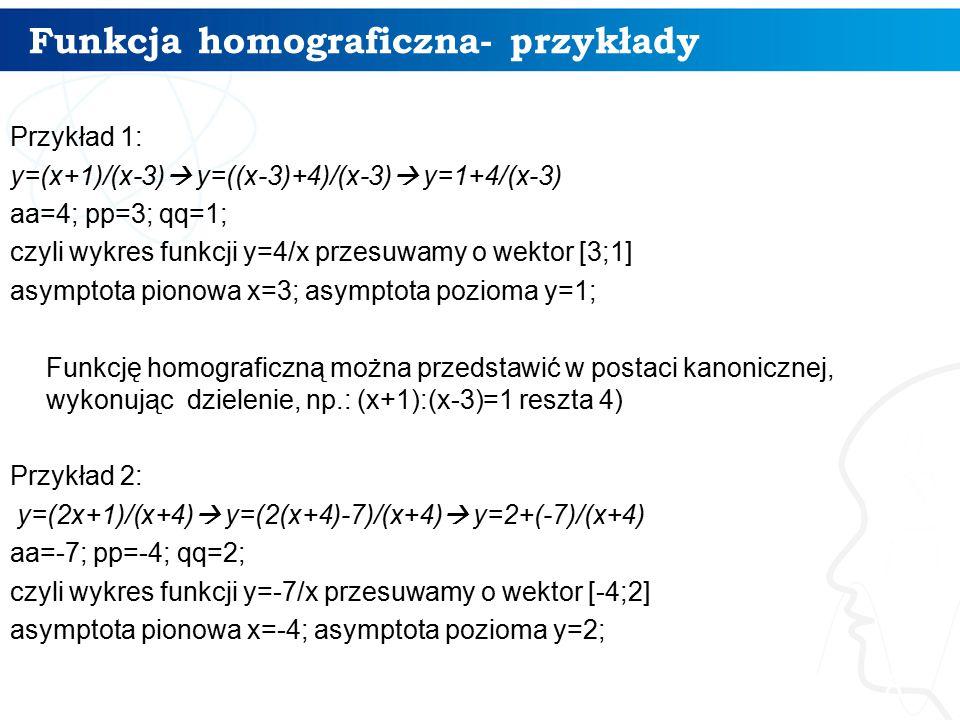 Funkcja homograficzna- przykłady 8 Przykład 1: y=(x+1)/(x-3)  y=((x-3)+4)/(x-3)  y=1+4/(x-3) aa=4; pp=3; qq=1; czyli wykres funkcji y=4/x przesuwamy o wektor [3;1] asymptota pionowa x=3; asymptota pozioma y=1; Funkcję homograficzną można przedstawić w postaci kanonicznej, wykonując dzielenie, np.: (x+1):(x-3)=1 reszta 4) Przykład 2: y=(2x+1)/(x+4)  y=(2(x+4)-7)/(x+4)  y=2+(-7)/(x+4) aa=-7; pp=-4; qq=2; czyli wykres funkcji y=-7/x przesuwamy o wektor [-4;2] asymptota pionowa x=-4; asymptota pozioma y=2;