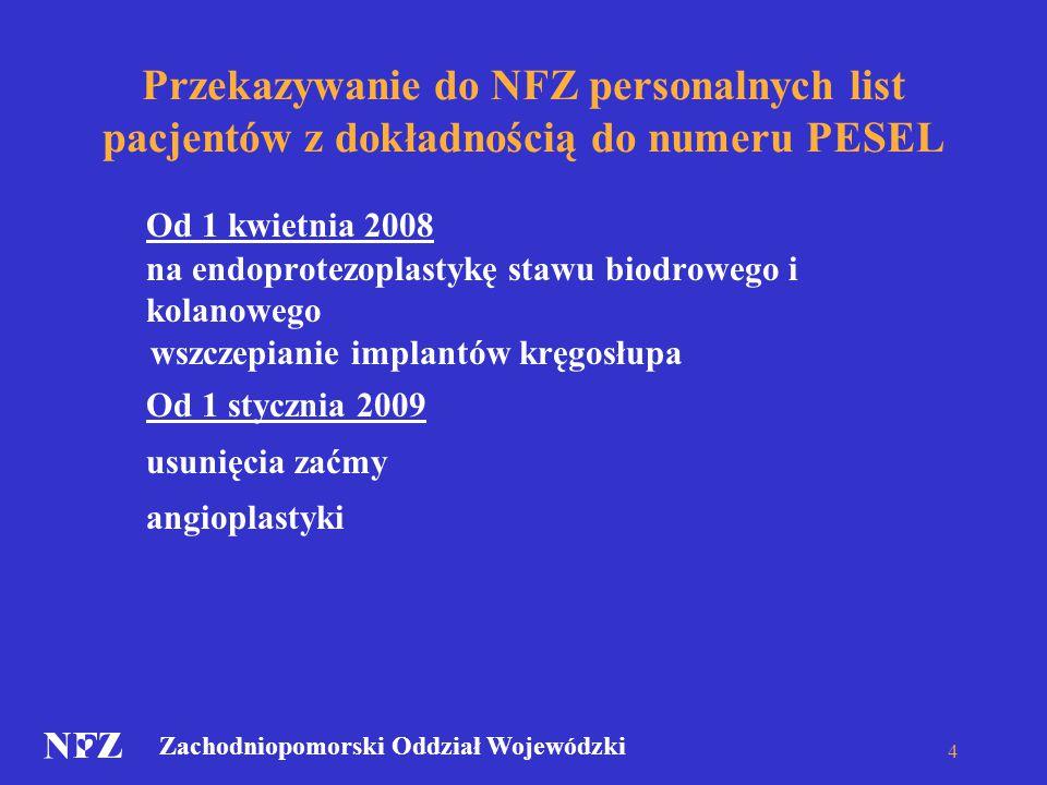 Zachodniopomorski Oddział Wojewódzki Przekazywanie do NFZ personalnych list pacjentów z dokładnością do numeru PESEL Od 1 kwietnia 2008 na endoprotezoplastykę stawu biodrowego i kolanowego wszczepianie implantów kręgosłupa Od 1 stycznia 2009 usunięcia zaćmy angioplastyki 4