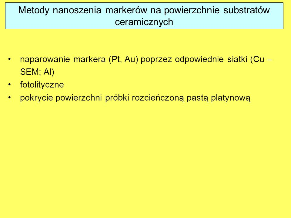 Metody nanoszenia markerów na powierzchnie substratów ceramicznych naparowanie markera (Pt, Au) poprzez odpowiednie siatki (Cu – SEM; Al) fotolityczne pokrycie powierzchni próbki rozcieńczoną pastą platynową