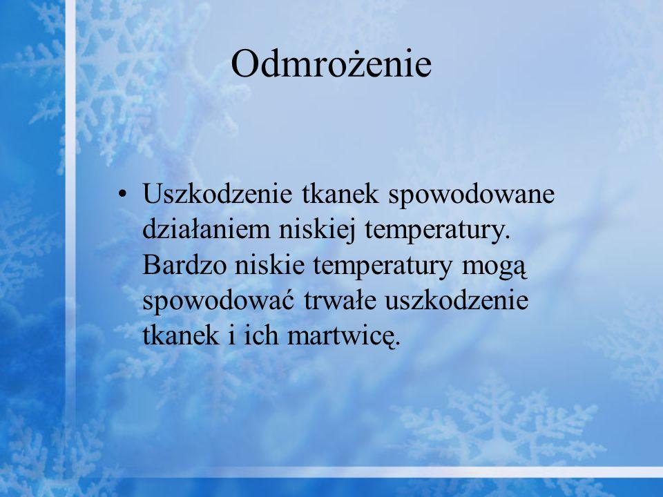 Odmrożenie Uszkodzenie tkanek spowodowane działaniem niskiej temperatury. Bardzo niskie temperatury mogą spowodować trwałe uszkodzenie tkanek i ich ma