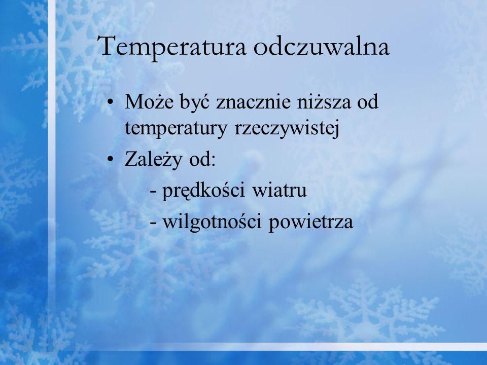 Temperatura odczuwalna Może być znacznie niższa od temperatury rzeczywistej Zależy od: - prędkości wiatru - wilgotności powietrza